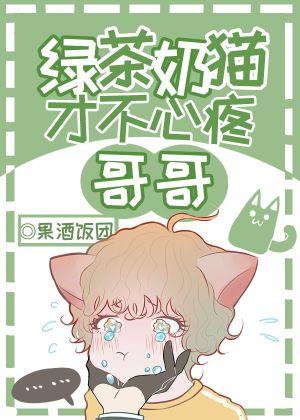 绿茶奶猫才不心疼哥哥